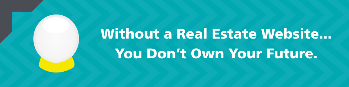 Without a Real Estate Website, You Don't Own Your Future